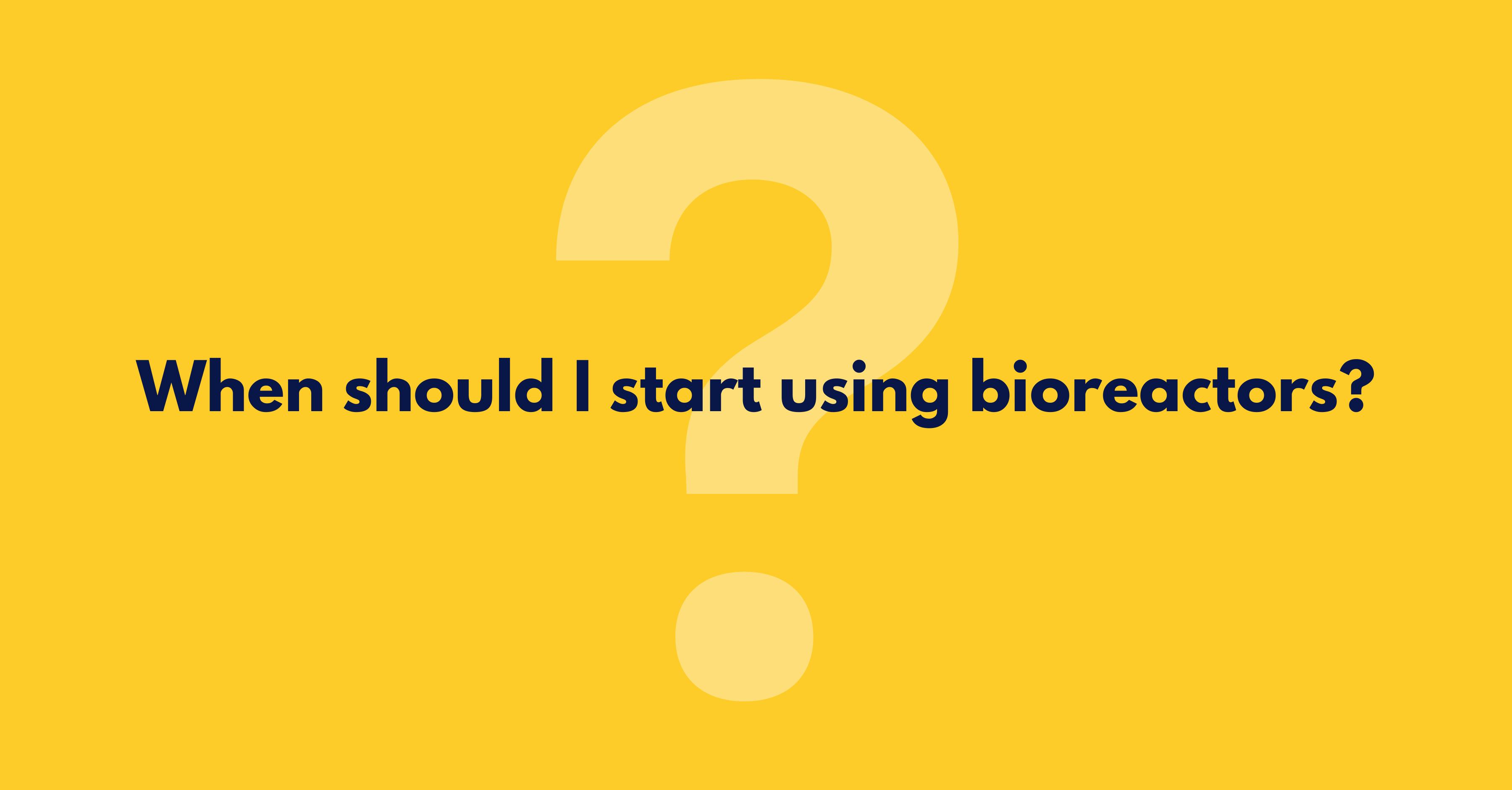 When should I start using bioreactors question graphic
